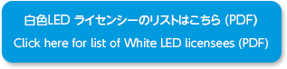 白色LED ライセンシーのリストはこちら (PDF) / Click here for list of White LED licensees (PDF)